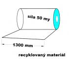 PE fólie rovná - 1300 mm-síla 0,05mm trans.recy.-cena za 1 kg (min.odběr 30kg)